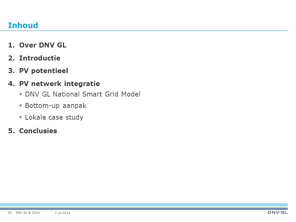 DNV GL © 2014 7-10-2014 Inhoud 30 1.Over DNV GL 2.Introductie 3.PV potentieel 4.PV netwerk integratie  DNV GL National Smart Grid Model  Bottom-up aanpak  Lokale case study 5.Conclusies