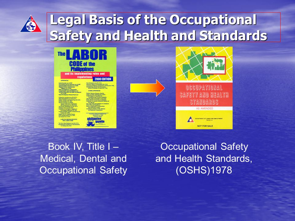 Legal Basis of the Occupational Safety and Health and Standards Book IV, Title I – Medical, Dental and Occupational Safety Occupational Safety and Hea