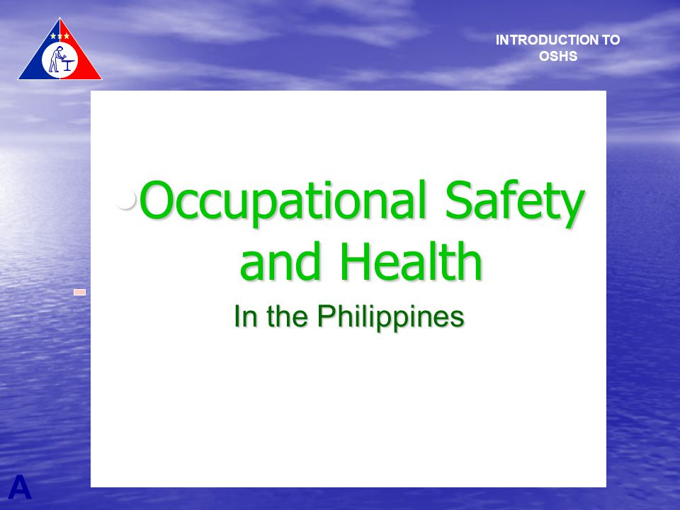 Occupational Safety and Health Occupational Safety and Health In the Philippines A INTRODUCTION TO OSHS