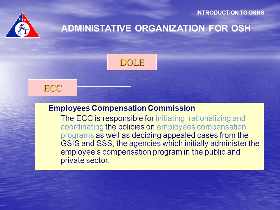 INTRODUCTION TO OSHS ADMINISTATIVE ORGANIZATION FOR OSH DOLE ECC Employees Compensation Commission The ECC is responsible for initiating, rationalizin