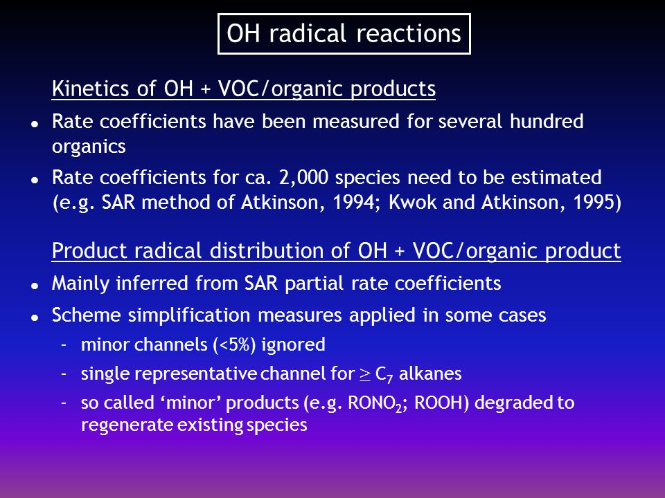 RO 2 radical reactions  Kinetics of RO 2 reactions Reactions with NO, NO 2, NO 3, HO 2 and other peroxy radicals (R'O 2 ) are included in MCM There are about 1200 RO 2 radicals in MCM v3 Kinetic data are available for only ca.