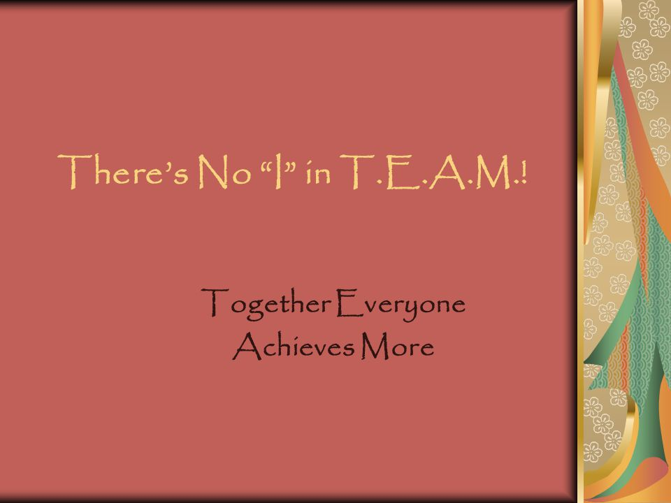 "There's No ""I"" in T.E.A.M.! Together Everyone Achieves More"