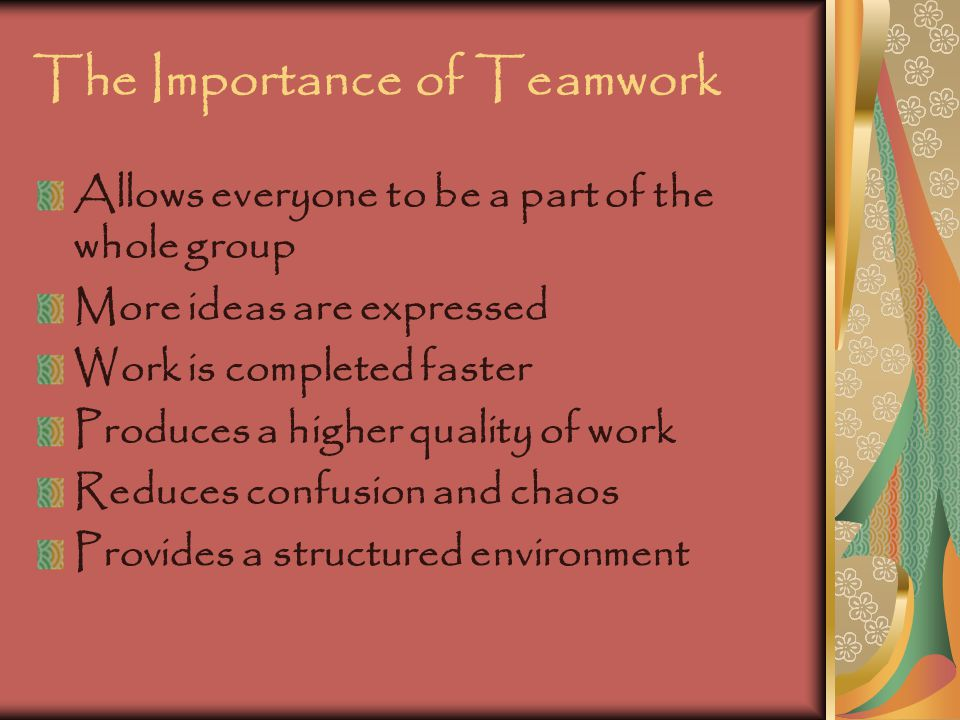The Importance of Teamwork Allows everyone to be a part of the whole group More ideas are expressed Work is completed faster Produces a higher quality