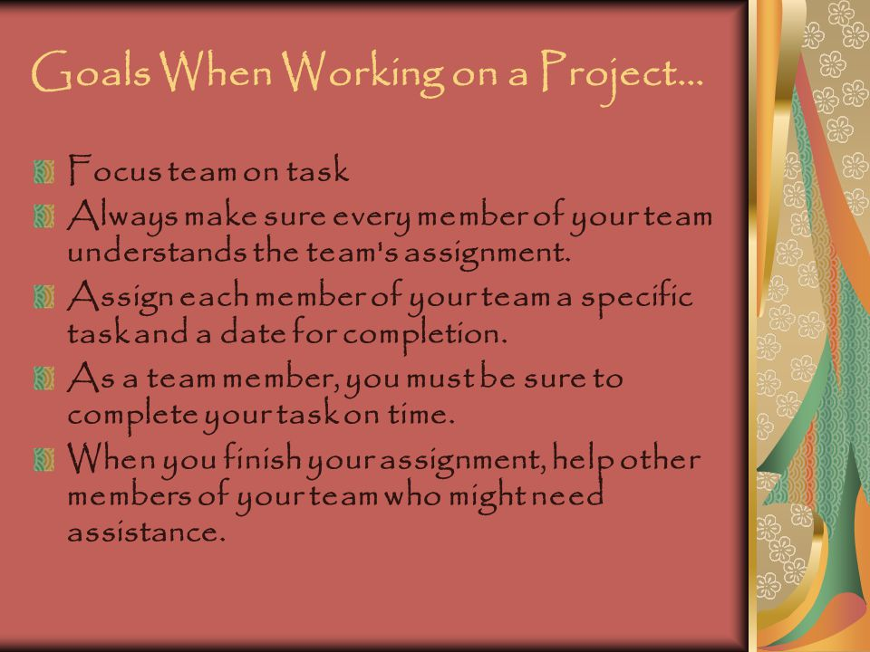Goals When Working on a Project… If need be, you may re-organize teams to make the project flow more smoothly.