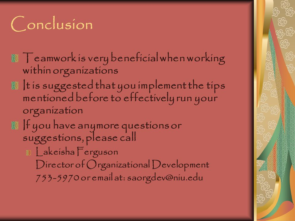 Conclusion Teamwork is very beneficial when working within organizations It is suggested that you implement the tips mentioned before to effectively r