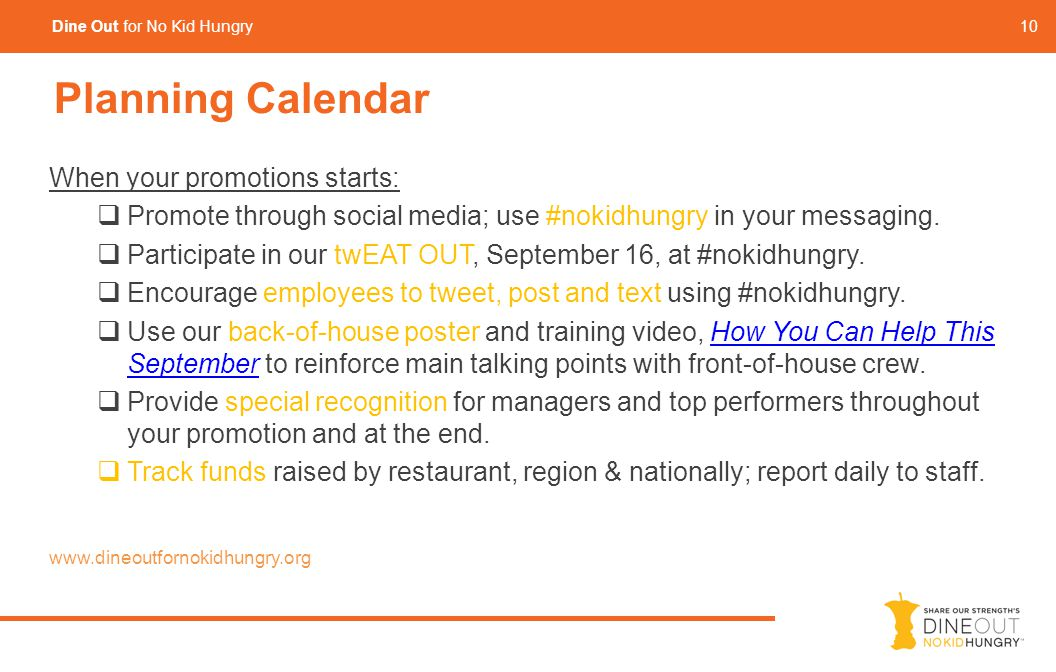 10 Dine Out for No Kid Hungry Planning Calendar When your promotions starts:  Promote through social media; use #nokidhungry in your messaging.