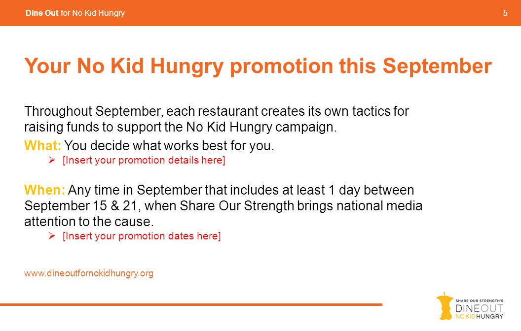 5 Dine Out for No Kid Hungry Your No Kid Hungry promotion this September Throughout September, each restaurant creates its own tactics for raising funds to support the No Kid Hungry campaign.