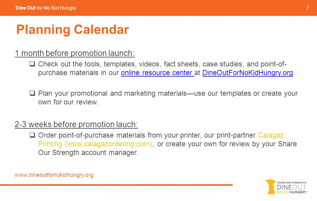7 Dine Out for No Kid Hungry Planning Calendar 1 month before promotion launch:  Check out the tools, templates, videos, fact sheets, case studies, and point-of- purchase materials in our online resource center at DineOutForNoKidHungry.org.online resource center DineOutForNoKidHungry.org  Plan your promotional and marketing materials—use our templates or create your own for our review.