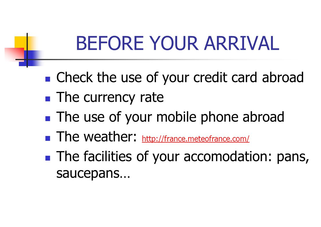 BEFORE YOUR ARRIVAL Check the use of your credit card abroad The currency rate The use of your mobile phone abroad The weather: http://france.meteofra