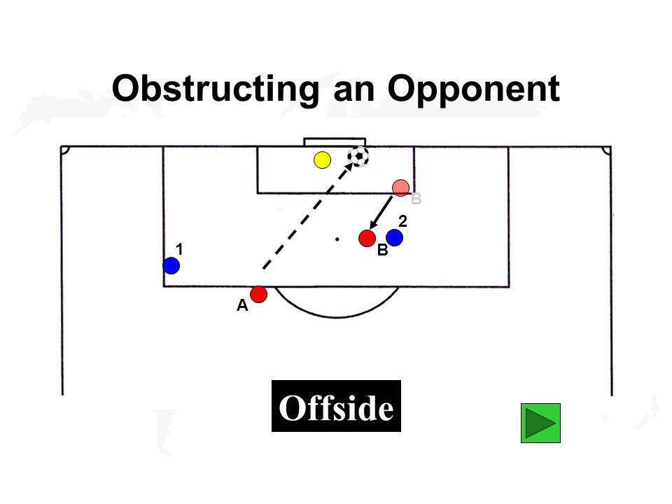 Obstructing an Opponent B A 1 2 B Offside