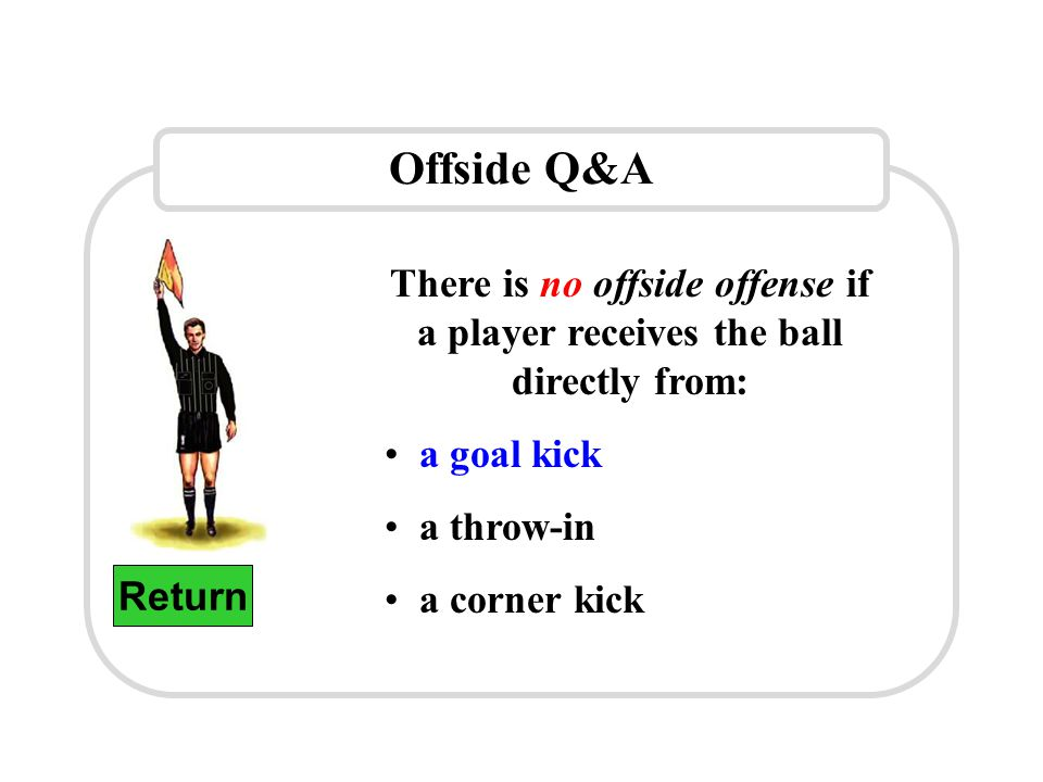 Offside Q&A Return There is no offside offense if a player receives the ball directly from: a goal kick a throw-in a corner kick