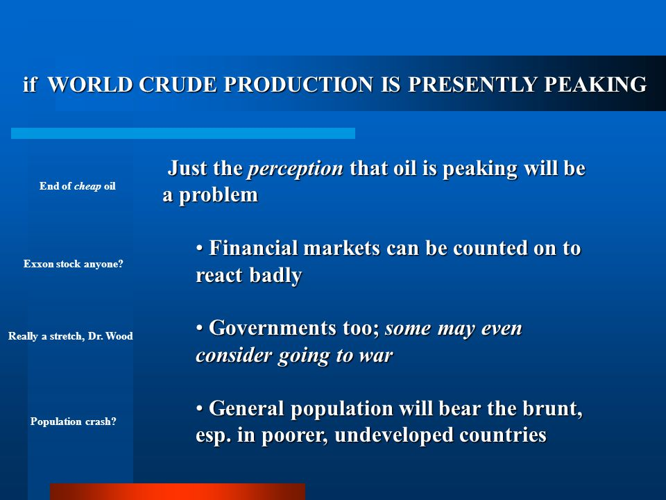 THE CRUDE OIL CRISIS So, what does it mean … if WORLD CRUDE PRODUCTION IS PRESENTLY PEAKING, if WORLD CRUDE PRODUCTION IS PRESENTLY PEAKING, if MOST OF THE WORLD'S OIL HAS BEEN DISCOVERED, if MOST OF THE WORLD'S OIL HAS BEEN DISCOVERED, and if WORLD DEMAND CONTINUES TO GROW.