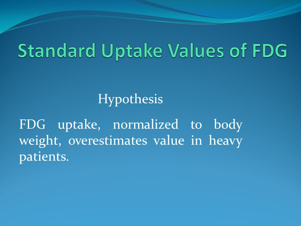 Hypothesis FDG uptake, normalized to body weight, overestimates value in heavy patients.