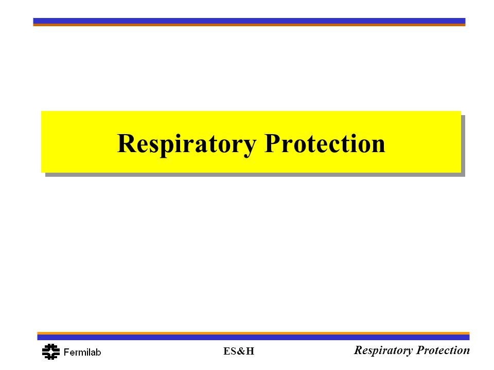 ES&H Respiratory Protection Limitations For Air Purifying Respirators (APR): –Cannot be used in oxygen deficient atmospheres –Cannot be used for concentrations beyond its rated protection factor –Cannot be used for unknown concentrations –Cannot be used for chemicals with poor warning properties