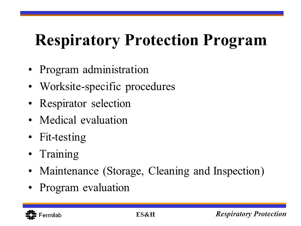 ES&H Respiratory Protection Respiratory Protection Program Program administration Worksite-specific procedures Respirator selection Medical evaluation