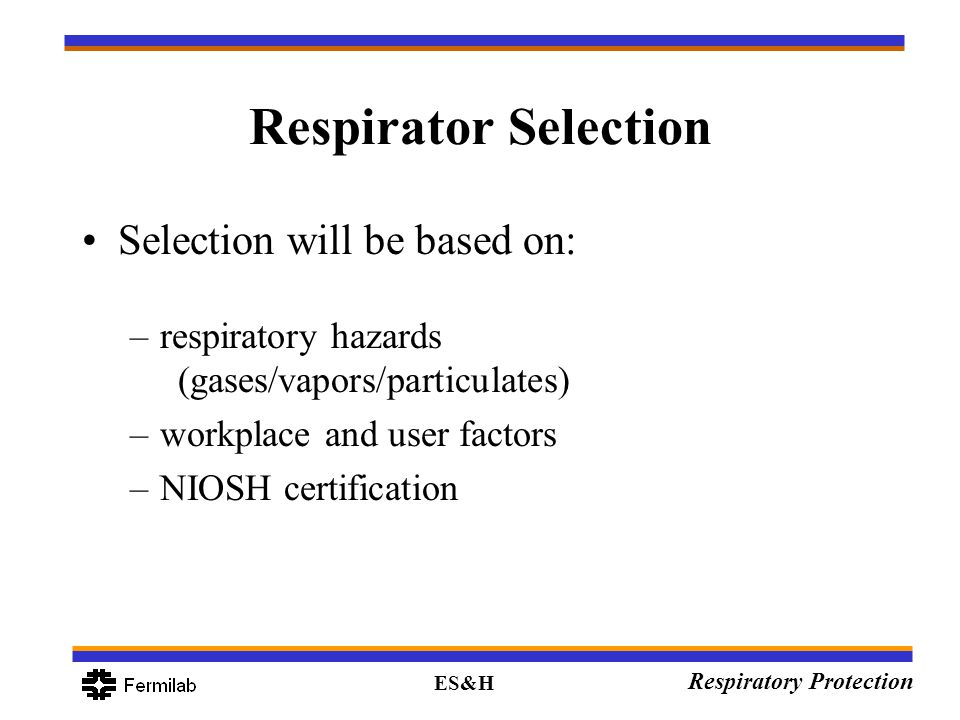 ES&H Respiratory Protection Respirator Selection Selection will be based on: –respiratory hazards (gases/vapors/particulates) –workplace and user fact