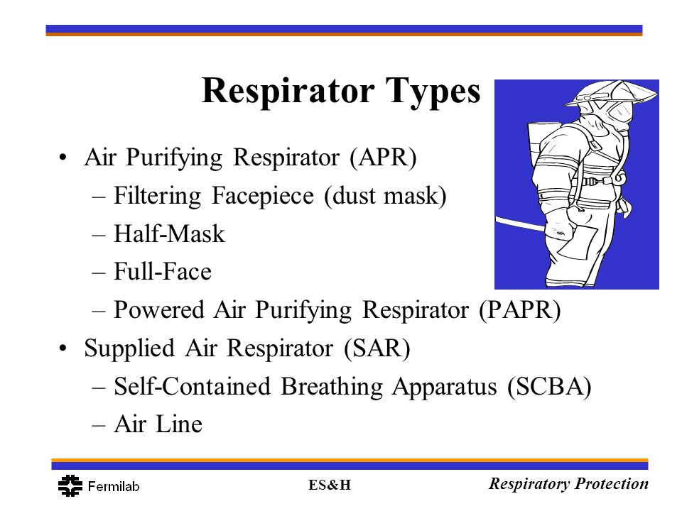 ES&H Respiratory Protection Respirator Types Air Purifying Respirator (APR) –Filtering Facepiece (dust mask) –Half-Mask –Full-Face –Powered Air Purify