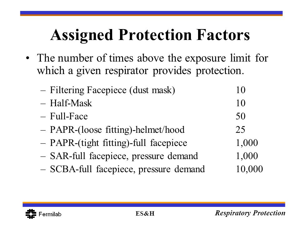 ES&H Respiratory Protection Assigned Protection Factors The number of times above the exposure limit for which a given respirator provides protection.