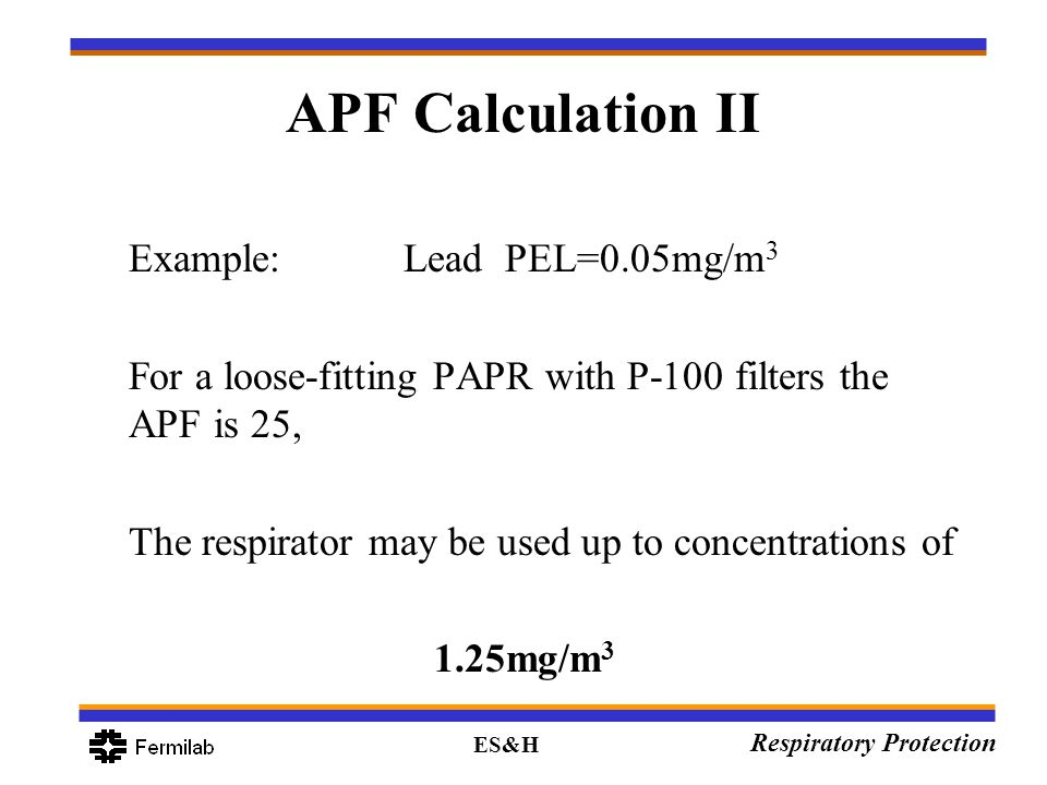 ES&H Respiratory Protection APF Calculation II Example:Lead PEL=0.05mg/m 3 For a loose-fitting PAPR with P-100 filters the APF is 25, The respirator m