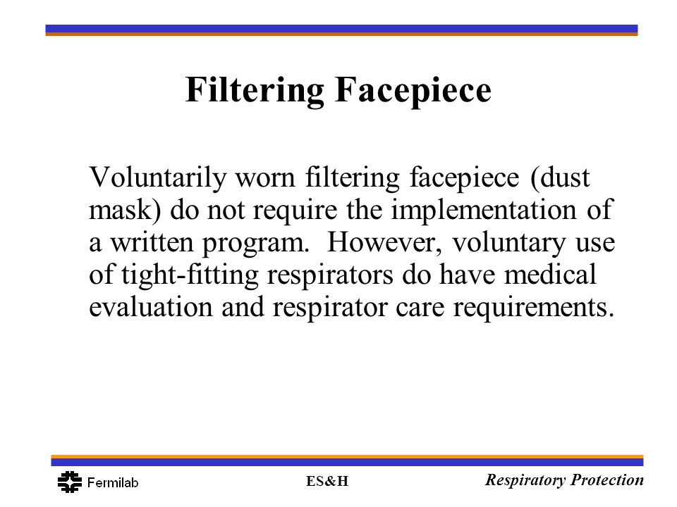 ES&H Respiratory Protection Filtering Facepiece Voluntarily worn filtering facepiece (dust mask) do not require the implementation of a written progra