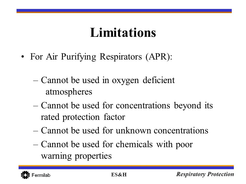 ES&H Respiratory Protection Limitations For Air Purifying Respirators (APR): –Cannot be used in oxygen deficient atmospheres –Cannot be used for conce