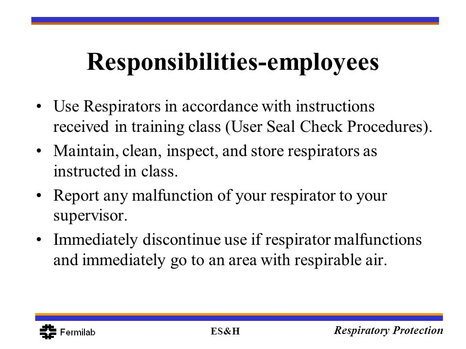 ES&H Respiratory Protection Responsibilities-employees Use Respirators in accordance with instructions received in training class (User Seal Check Pro