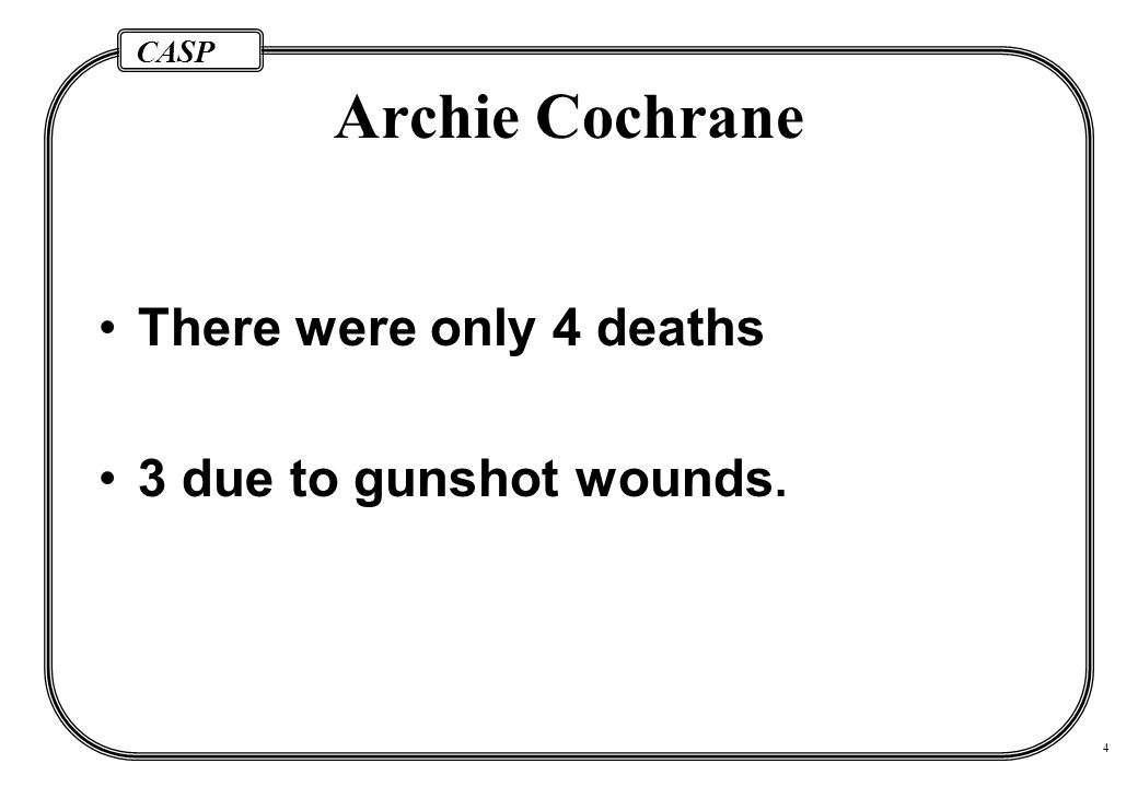CASP 4 Archie Cochrane There were only 4 deaths 3 due to gunshot wounds.