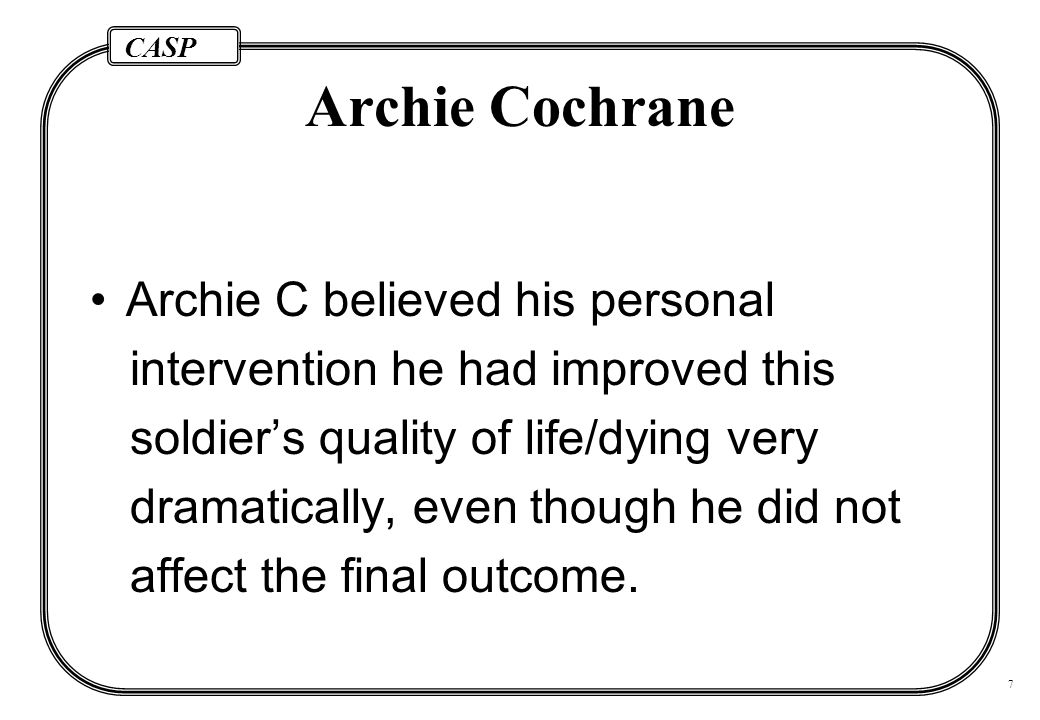 CASP 7 Archie Cochrane Archie C believed his personal intervention he had improved this soldier's quality of life/dying very dramatically, even though he did not affect the final outcome.
