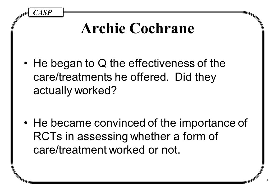 CASP 9 Archie Cochrane He began to Q the effectiveness of the care/treatments he offered.