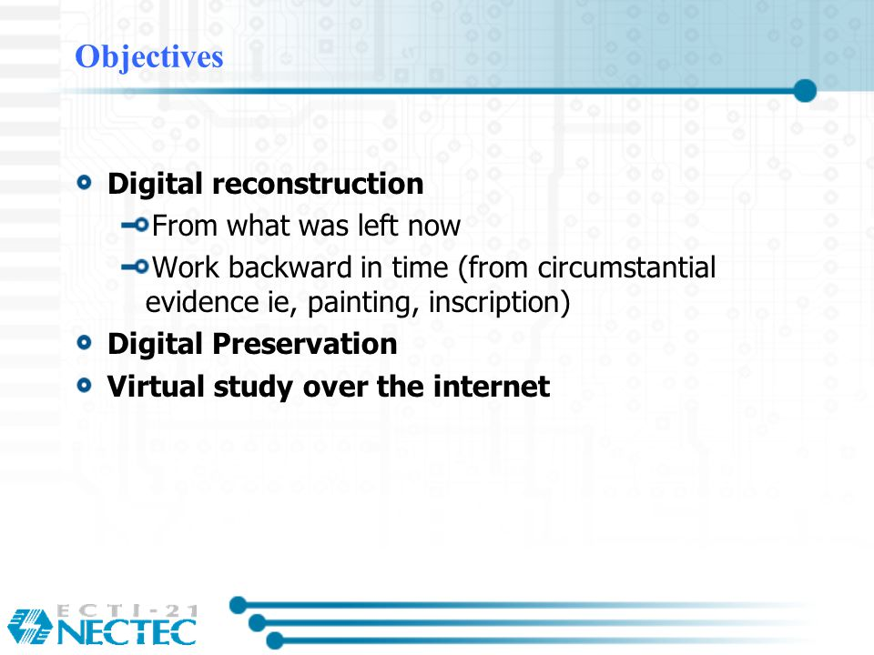 Objectives Digital reconstruction From what was left now Work backward in time (from circumstantial evidence ie, painting, inscription) Digital Preservation Virtual study over the internet