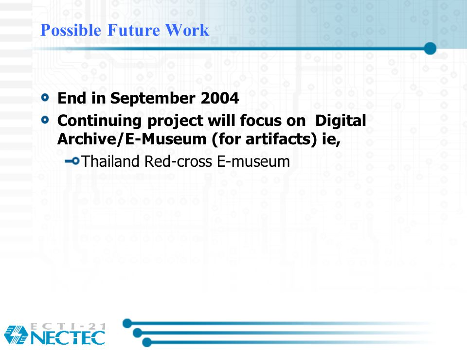 Possible Future Work End in September 2004 Continuing project will focus on Digital Archive/E-Museum (for artifacts) ie, Thailand Red-cross E-museum