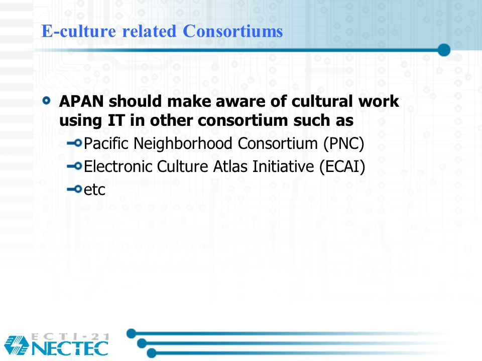E-culture related Consortiums APAN should make aware of cultural work using IT in other consortium such as Pacific Neighborhood Consortium (PNC) Electronic Culture Atlas Initiative (ECAI) etc