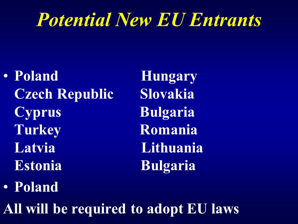 Potential New EU Entrants Poland Hungary Czech Republic Slovakia Cyprus Bulgaria Turkey Romania Latvia Lithuania Estonia Bulgaria Poland All will be required to adopt EU laws