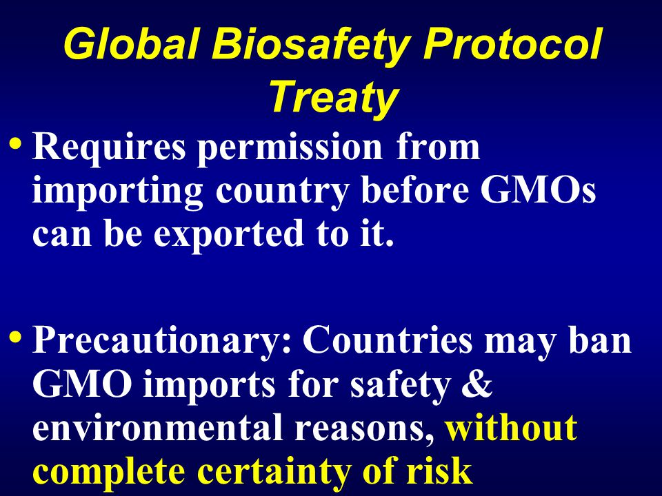Global Biosafety Protocol Treaty Requires permission from importing country before GMOs can be exported to it.
