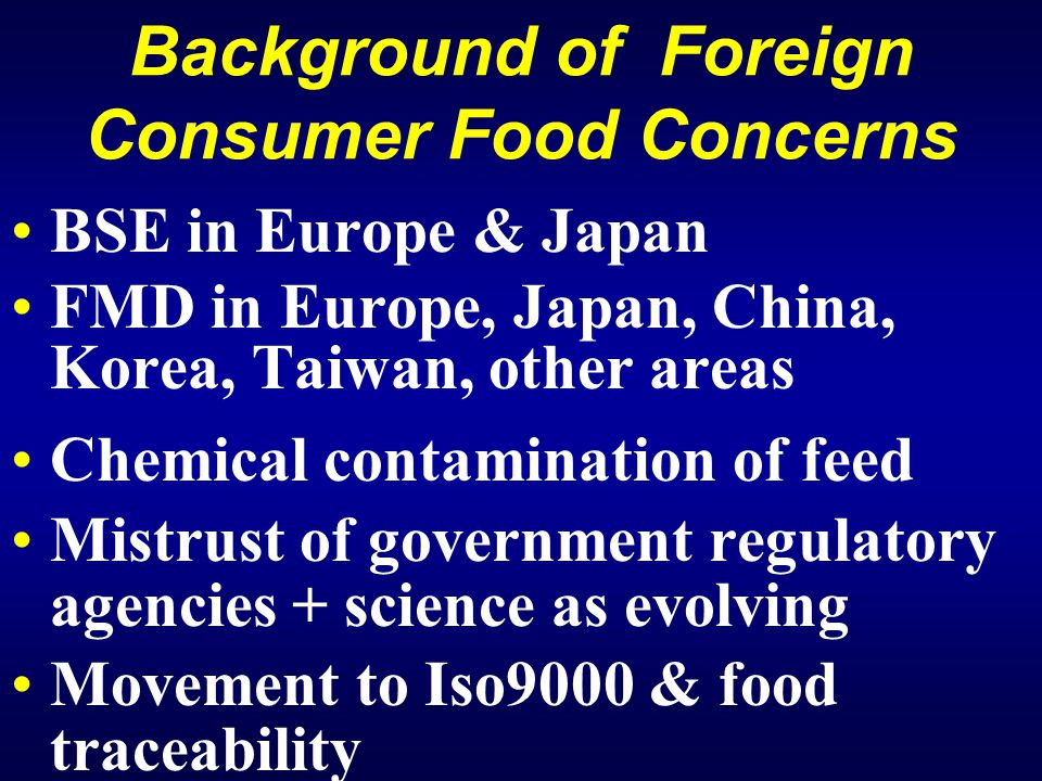 Background of Foreign Consumer Food Concerns BSE in Europe & Japan FMD in Europe, Japan, China, Korea, Taiwan, other areas Chemical contamination of feed Mistrust of government regulatory agencies + science as evolving Movement to Iso9000 & food traceability