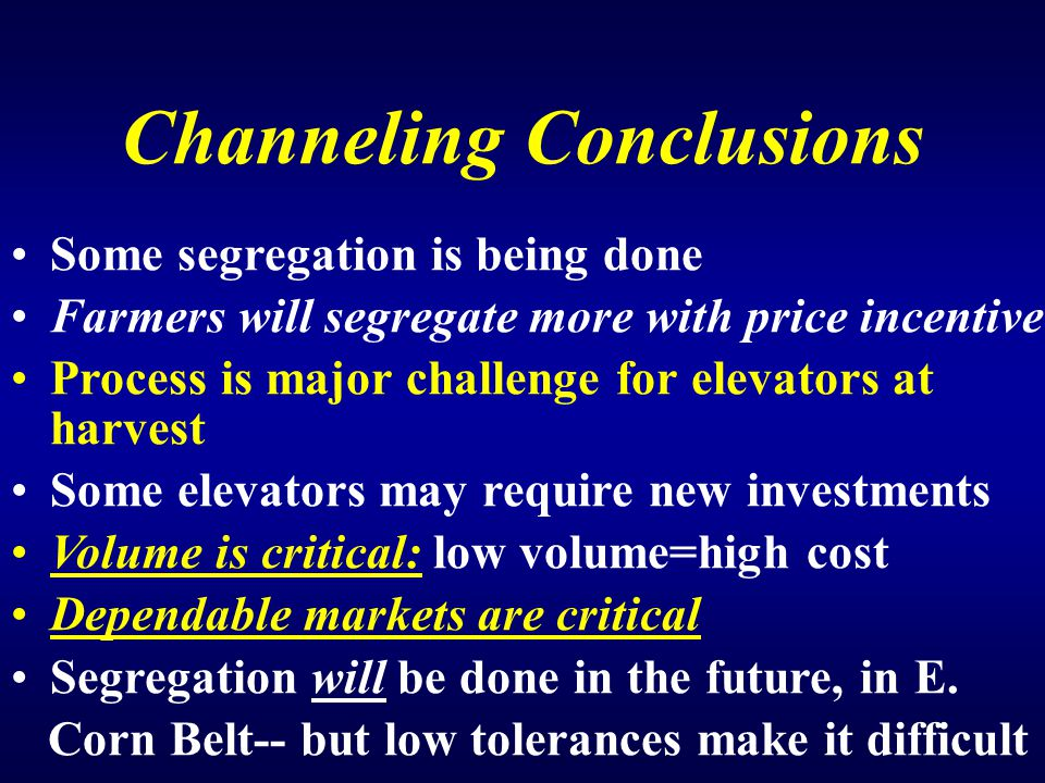 Channeling Conclusions Some segregation is being done Farmers will segregate more with price incentive Process is major challenge for elevators at harvest Some elevators may require new investments Volume is critical: low volume=high cost Dependable markets are critical Segregation will be done in the future, in E.