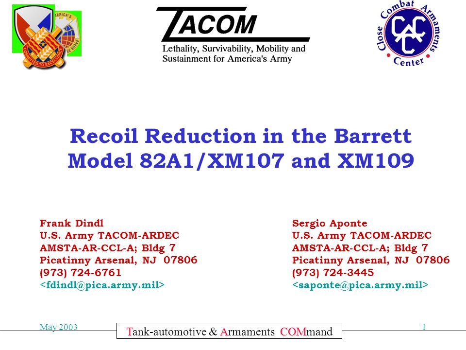 Committed to Excellence May 20031 TACOM Tank-automotive & Armaments COMmand Recoil Reduction in the Barrett Model 82A1/XM107 and XM109 Frank Dindl U.S.