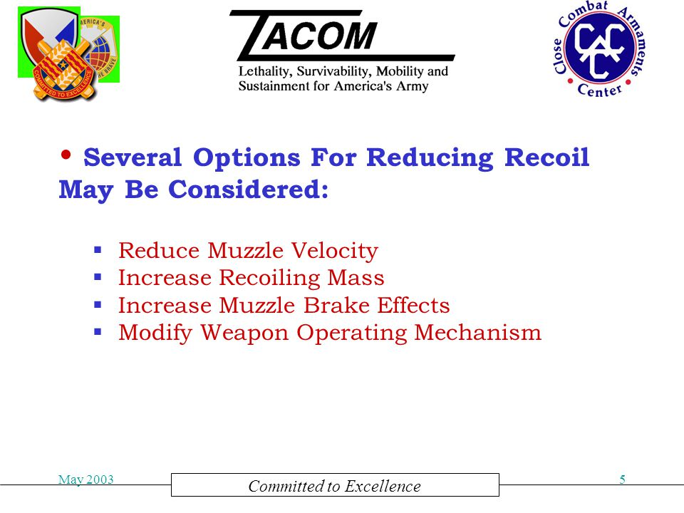 Committed to Excellence May 20036  Reducing the Muzzle Velocity Reduces the Ammunition Impulse to Produce Less Recoil Energy  Trade Off is Reduced Effective Range Reduced Muzzle Velocity: Increased Recoiling Mass:  Increasing the Recoiling Mass Reduces the Recoiling Velocity and Produces Less Recoil Energy  Trade Off is Increase System Weight