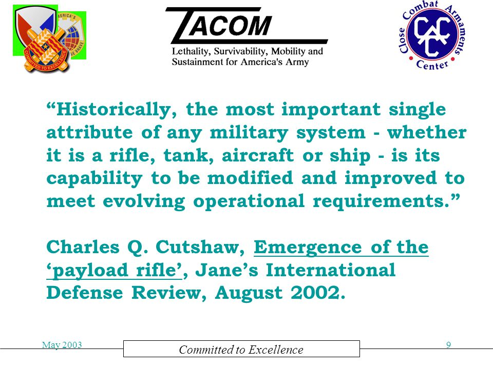 Committed to Excellence May 20039 Historically, the most important single attribute of any military system - whether it is a rifle, tank, aircraft or ship - is its capability to be modified and improved to meet evolving operational requirements. Charles Q.