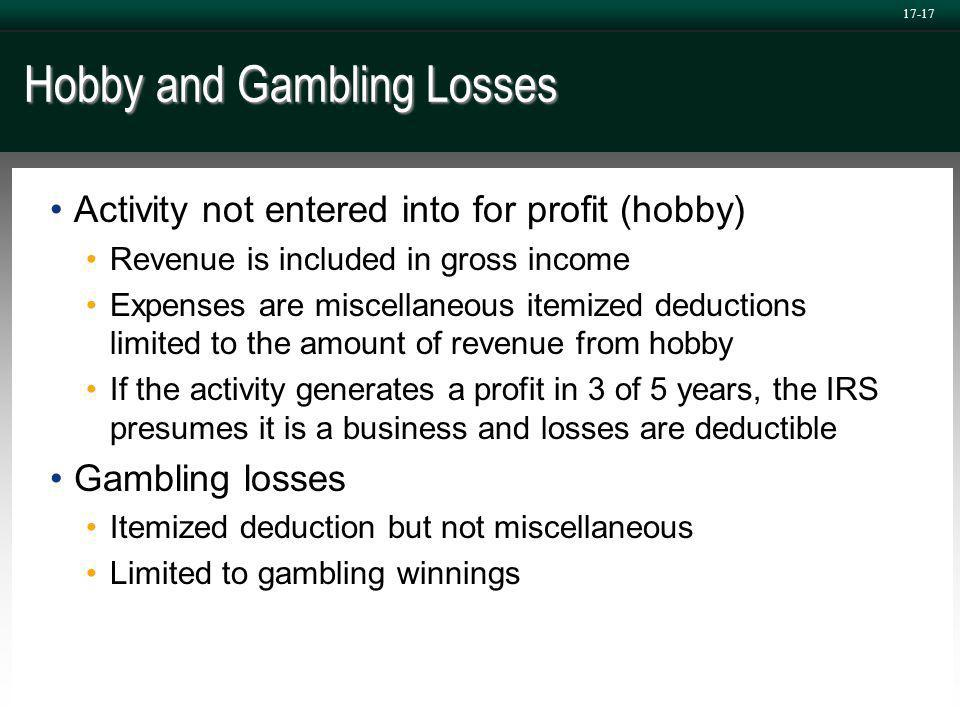 17-17 Hobby and Gambling Losses Activity not entered into for profit (hobby) Revenue is included in gross income Expenses are miscellaneous itemized deductions limited to the amount of revenue from hobby If the activity generates a profit in 3 of 5 years, the IRS presumes it is a business and losses are deductible Gambling losses Itemized deduction but not miscellaneous Limited to gambling winnings