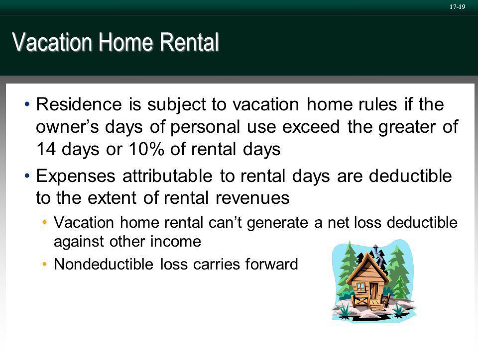 17-19 Vacation Home Rental Residence is subject to vacation home rules if the owner's days of personal use exceed the greater of 14 days or 10% of rental days Expenses attributable to rental days are deductible to the extent of rental revenues Vacation home rental can't generate a net loss deductible against other income Nondeductible loss carries forward