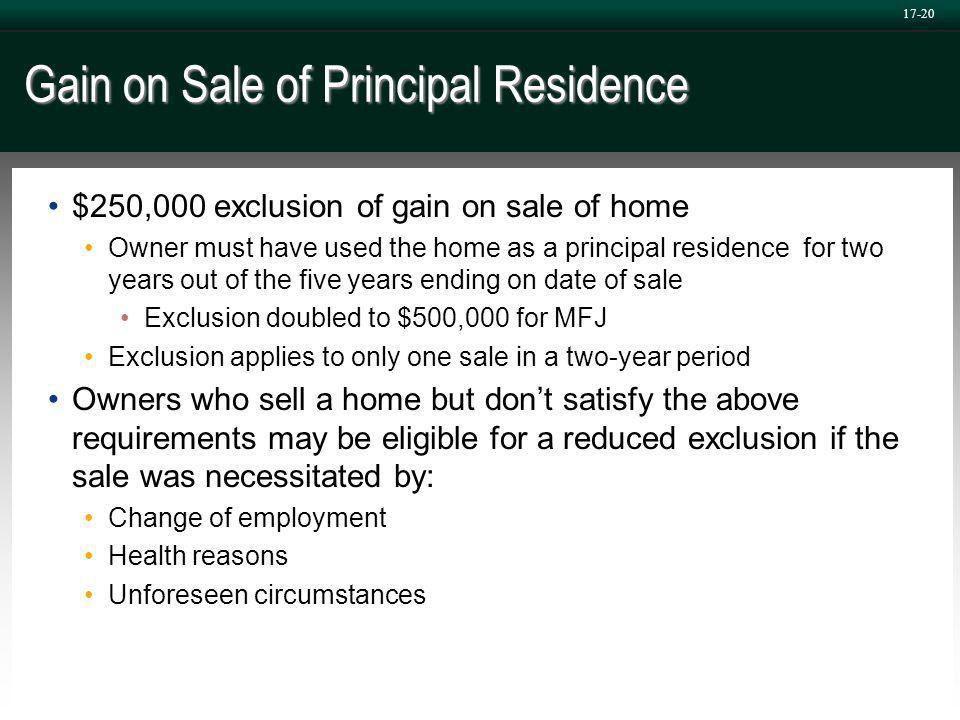 17-20 Gain on Sale of Principal Residence $250,000 exclusion of gain on sale of home Owner must have used the home as a principal residence for two years out of the five years ending on date of sale Exclusion doubled to $500,000 for MFJ Exclusion applies to only one sale in a two-year period Owners who sell a home but don't satisfy the above requirements may be eligible for a reduced exclusion if the sale was necessitated by: Change of employment Health reasons Unforeseen circumstances