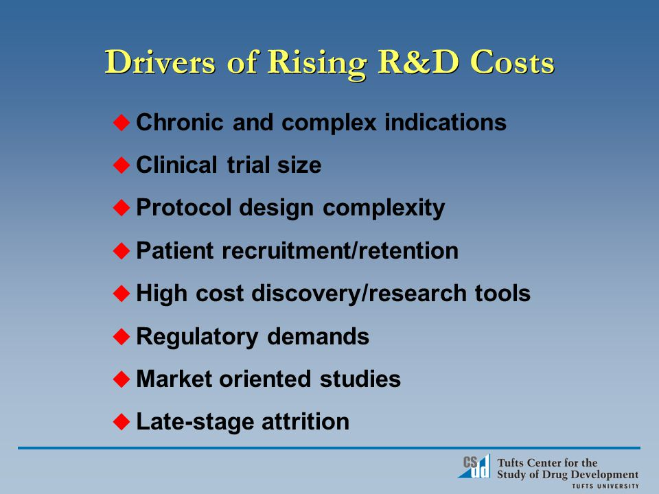 Drivers of Rising R&D Costs u Chronic and complex indications u Clinical trial size u Protocol design complexity u Patient recruitment/retention u High cost discovery/research tools u Regulatory demands u Market oriented studies u Late-stage attrition