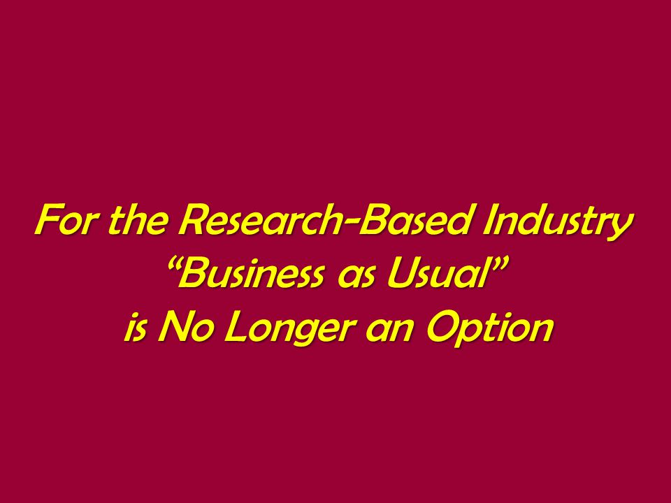 For the Research-Based Industry Business as Usual is No Longer an Option is No Longer an Option