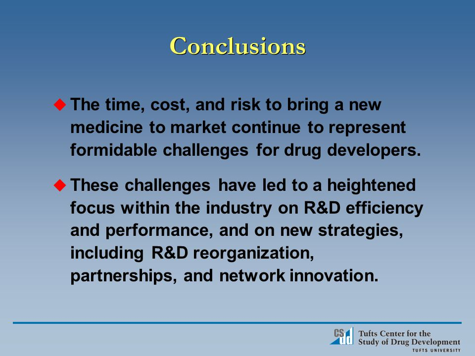 Conclusions u The time, cost, and risk to bring a new medicine to market continue to represent formidable challenges for drug developers.