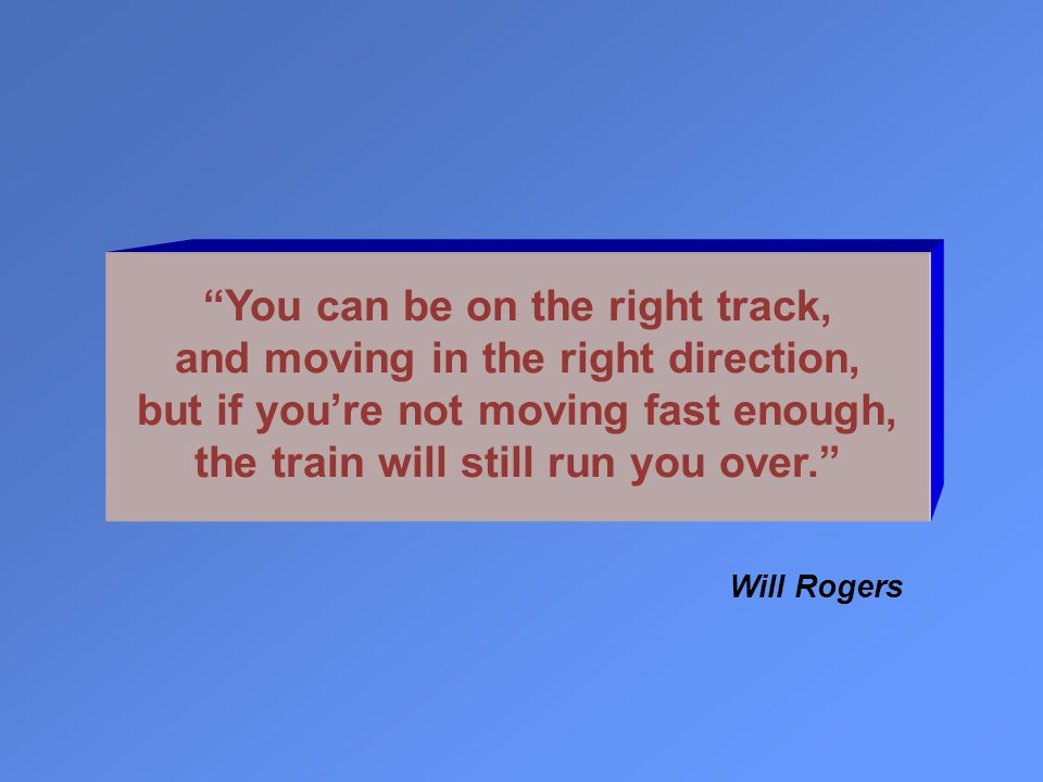You can be on the right track, and moving in the right direction, but if you're not moving fast enough, the train will still run you over. Will Rogers
