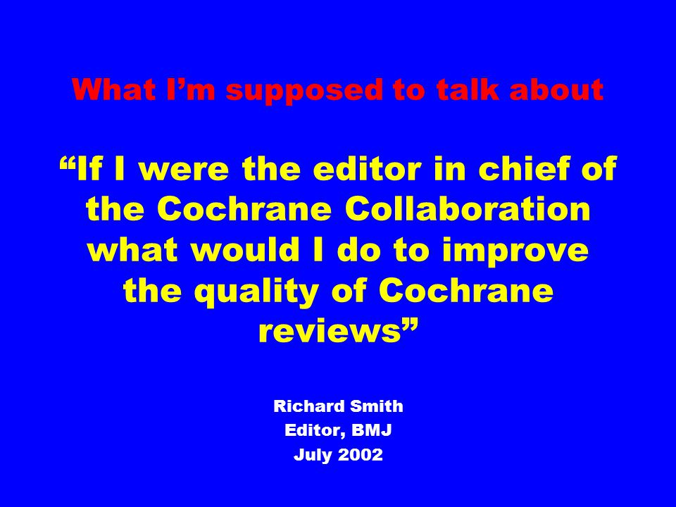 What I'm will talk about If I were the editor in chief of the Cochrane Collaboration what would I do to make the Cochrane Library more useful, actionable, sexy, and amusing Richard Smith Editor, BMJ July 2002