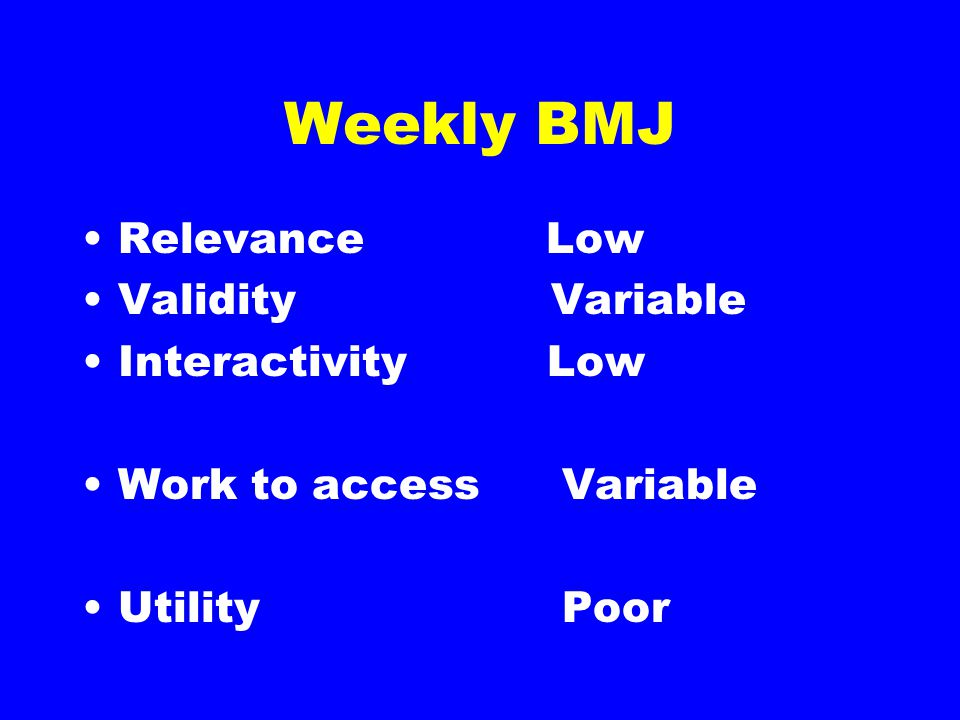Weekly BMJ Relevance Low Validity Variable Interactivity Low Work to accessVariable UtilityPoor