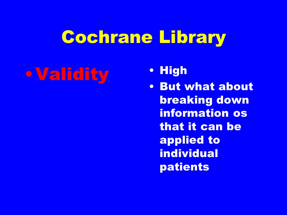 Cochrane Library Validity High But what about breaking down information os that it can be applied to individual patients