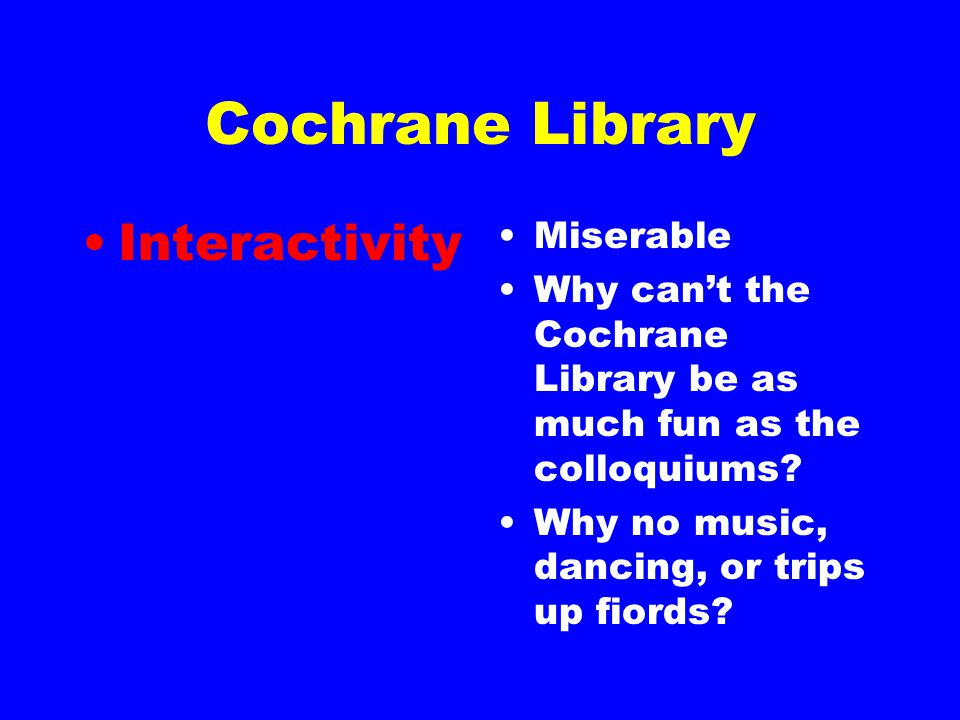 Cochrane Library Interactivity Miserable Why can't the Cochrane Library be as much fun as the colloquiums.